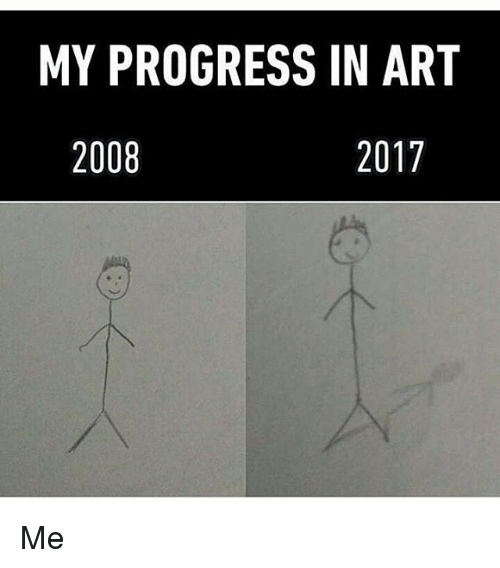 Memes, Progressive, and 🤖: MY PROGRESS IN ART  2008  2017 Me