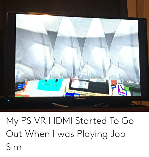 Hdmi, Job, and Sim: My PS VR HDMI Started To Go Out When I was Playing Job Sim