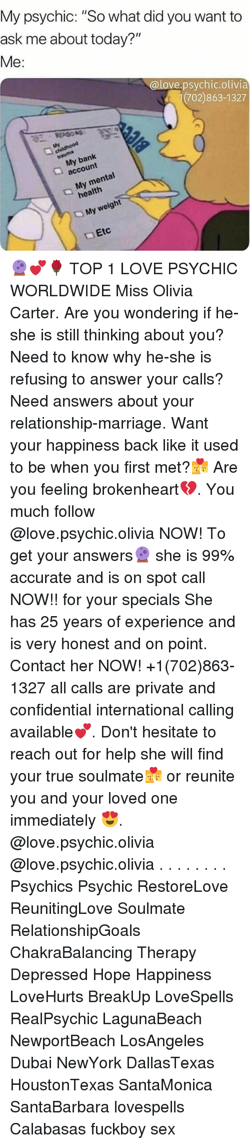 """brokenheart: My psychic: """"So what did you want to  ask me about today?""""  Me:  @love.psychic.olivia  (702)863-1327  childhood  My bank  account  My mental  health  My weight  Etc 🔮💕🌹 TOP 1 LOVE PSYCHIC WORLDWIDE Miss Olivia Carter. Are you wondering if he-she is still thinking about you? Need to know why he-she is refusing to answer your calls? Need answers about your relationship-marriage. Want your happiness back like it used to be when you first met?💏 Are you feeling brokenheart💔. You much follow @love.psychic.olivia NOW! To get your answers🔮 she is 99% accurate and is on spot call NOW!! for your specials She has 25 years of experience and is very honest and on point. Contact her NOW! +1(702)863-1327 all calls are private and confidential international calling available💕. Don't hesitate to reach out for help she will find your true soulmate💏 or reunite you and your loved one immediately 😍. @love.psychic.olivia @love.psychic.olivia . . . . . . . . Psychics Psychic RestoreLove ReunitingLove Soulmate RelationshipGoals ChakraBalancing Therapy Depressed Hope Happiness LoveHurts BreakUp LoveSpells RealPsychic LagunaBeach NewportBeach LosAngeles Dubai NewYork DallasTexas HoustonTexas SantaMonica SantaBarbara lovespells Calabasas fuckboy sex"""