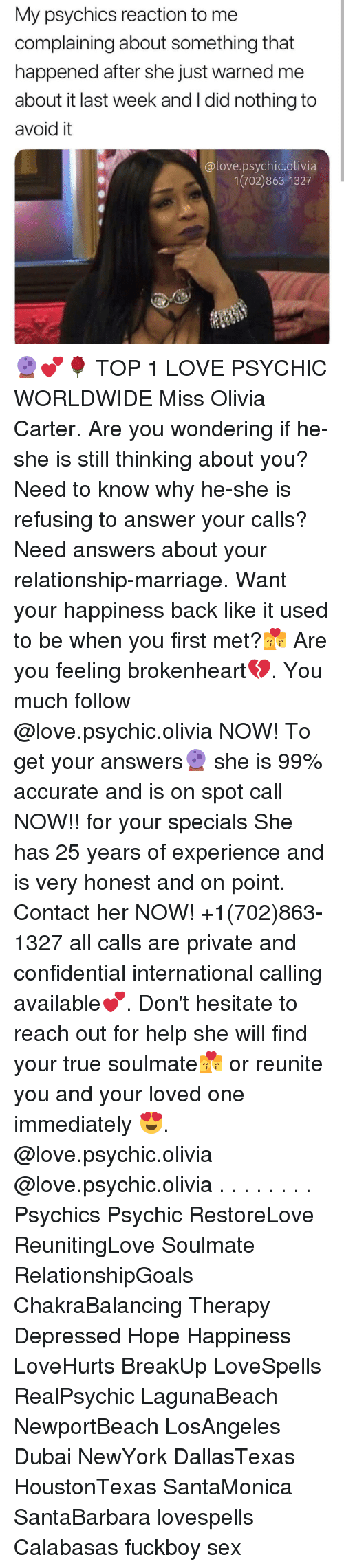 brokenheart: My psychics reaction to me  complaining about something that  happened after she just warned me  about it last week and I did nothing to  avoid it  @love.psychic.olivia  1(702)863-1327 🔮💕🌹 TOP 1 LOVE PSYCHIC WORLDWIDE Miss Olivia Carter. Are you wondering if he-she is still thinking about you? Need to know why he-she is refusing to answer your calls? Need answers about your relationship-marriage. Want your happiness back like it used to be when you first met?💏 Are you feeling brokenheart💔. You much follow @love.psychic.olivia NOW! To get your answers🔮 she is 99% accurate and is on spot call NOW!! for your specials She has 25 years of experience and is very honest and on point. Contact her NOW! +1(702)863-1327 all calls are private and confidential international calling available💕. Don't hesitate to reach out for help she will find your true soulmate💏 or reunite you and your loved one immediately 😍. @love.psychic.olivia @love.psychic.olivia . . . . . . . . Psychics Psychic RestoreLove ReunitingLove Soulmate RelationshipGoals ChakraBalancing Therapy Depressed Hope Happiness LoveHurts BreakUp LoveSpells RealPsychic LagunaBeach NewportBeach LosAngeles Dubai NewYork DallasTexas HoustonTexas SantaMonica SantaBarbara lovespells Calabasas fuckboy sex