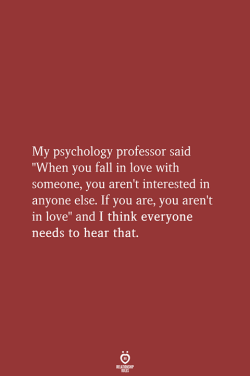 "you fall in love: My psychology professor said  ""When you fall in love with  someone, you aren't interested in  anyone else. If you are, you aren't  in love"" and I think everyone  needs to hear that.  RELATIONSHIP  LES"