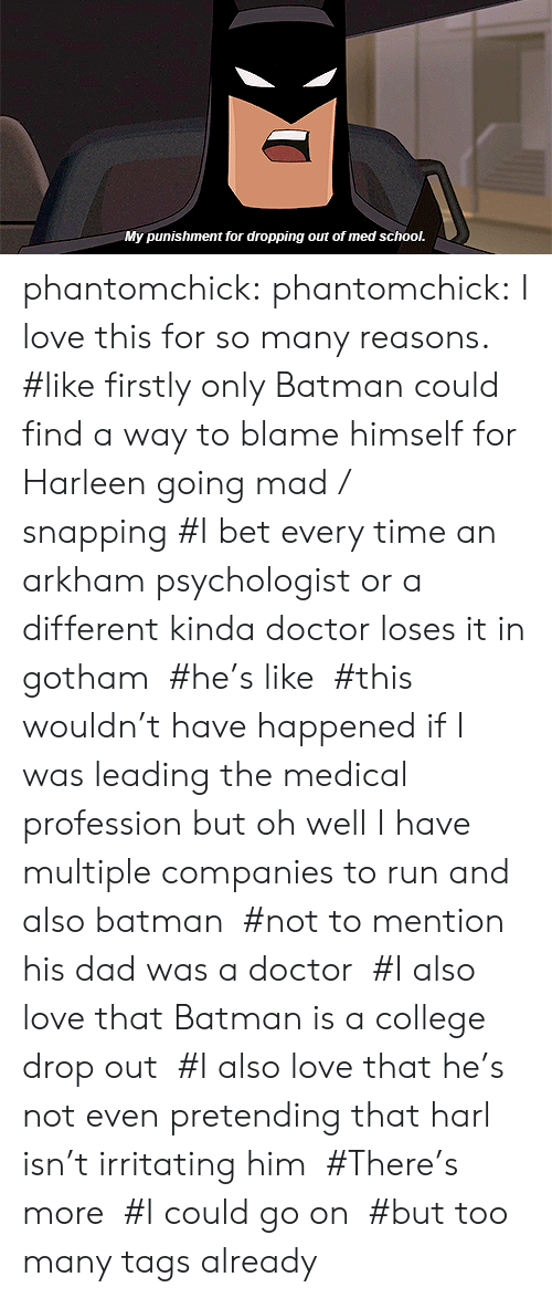 irritating: My punishment for dropping out of med school. phantomchick:  phantomchick: I love this for so many reasons.   #like firstly only Batman could find a way to blame himself for Harleen going mad / snapping #I bet every time an arkham psychologist or a different kinda doctor loses it in gotham  #he's like  #this wouldn't have happened if I was leading the medical profession but oh well I have multiple companies to run and also batman  #not to mention his dad was a doctor  #I also love that Batman is a college drop out  #I also love that he's not even pretending that harl isn't irritating him  #There's more  #I could go on  #but too many tags already