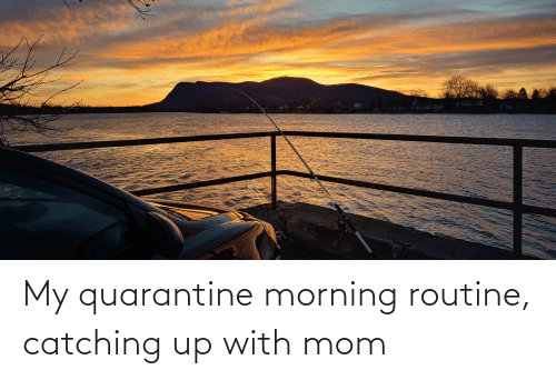 morning routine: My quarantine morning routine, catching up with mom