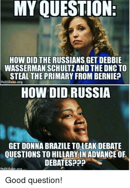 Memes, Good, and Russia: MY QUESTION  HOW DID THE RUSSIANS GET DEBBIE  WASSERMAN SCHULTZ AND THE DNC TO  STEAL THE PRIMARY FROM BERNIE?  Politifake.org  HOW DID RUSSIA  GET DONNA BRAZILE TOLEAK DEBATE  QUESTIONS TO HILLARY IN ADVANCE OF  DEBATES??  litifake.o Good question!