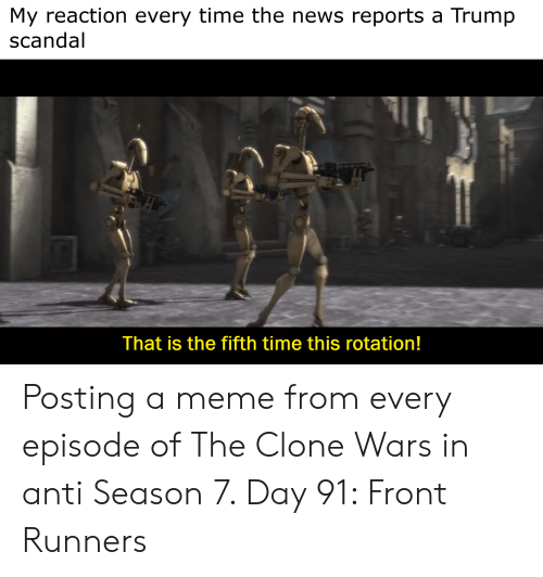 Front Runners: My reaction every time the news reports a Trump  scandal  That is the fifth time this rotation! Posting a meme from every episode of The Clone Wars in anti Season 7. Day 91: Front Runners
