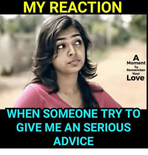 Advice, Love, and Memes: MY REACTION  Moment  To  Remember  Your  Love  WHEN SOMEONE TRY TO  GIVE MEAN SERIOUS  ADVICE