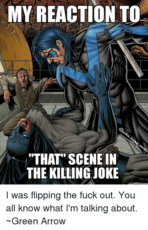 "killing joke: MY REACTION TO  ""THAT"" SCENE IN  THE KILLING JOKE I was flipping the fuck out. You all know what I'm talking about. ~Green Arrow"