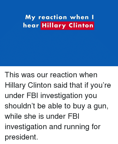 Fbi, Guns, and Hillary Clinton: My reaction when I  hear Hillary Clinton This was our reaction when Hillary Clinton said that if you're under FBI investigation you shouldn't be able to buy a gun, while she is under FBI investigation and running for president.