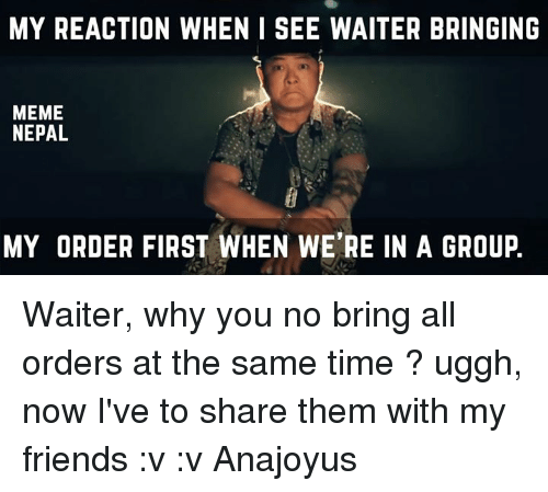 why you no: MY REACTION WHEN I SEE WAITER BRINGING  MEME  NEPAL  MY ORDER FIRST WHEN WE'RE IN A GROUP Waiter, why you no bring all orders at the same time ? uggh, now I've to share them with my friends :v :v   Anajoyus