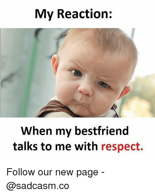 new page: My Reaction:  When my bestfriend  talks to me with respect. Follow our new page - @sadcasm.co
