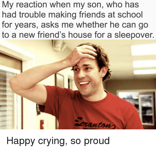 happy crying: My reaction when my son, who has  had trouble making friends at school  for years, asks me whether he can go  to a new friend's house for a sleepover.  pranton Happy crying, so proud