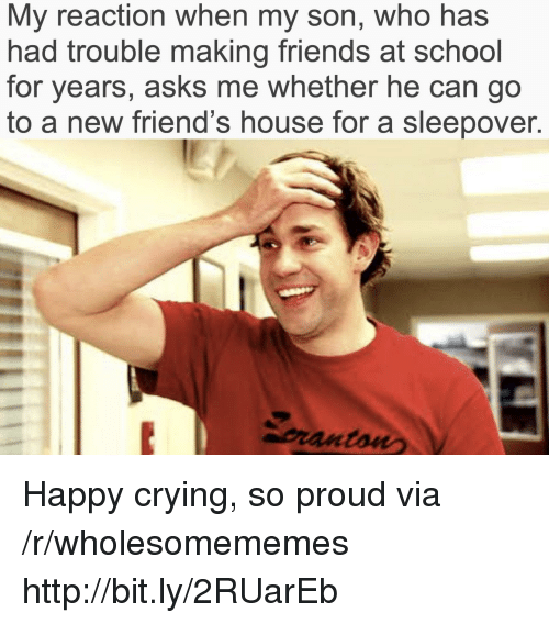 happy crying: My reaction when my son, who has  had trouble making friends at school  for years, asks me whether he can go  to a new friend's house for a sleepover.  pranton Happy crying, so proud via /r/wholesomememes http://bit.ly/2RUarEb