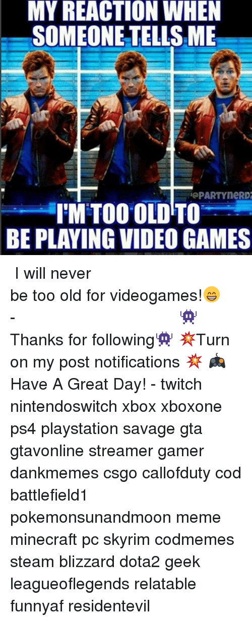 streamers: MY REACTION WHEN  SOMEONE TELLSME  PARTYneRD2  IMTOO OLD TO  BE PLAYING VIDEO GAMES ⠀⠀⠀⠀⠀⠀⠀⠀⠀⠀⠀⠀⠀⠀⠀⠀⠀⠀⠀⠀⠀⠀⠀⠀⠀⠀⠀⠀⠀⠀ ⠀⠀I will never be too old for videogames!😁 ⠀⠀⠀⠀⠀⠀⠀⠀⠀⠀⠀⠀⠀⠀⠀⠀⠀⠀⠀⠀⠀⠀⠀⠀⠀⠀⠀⠀⠀⠀⠀⠀⠀⠀⠀- 👾Thanks for following👾 💥Turn on my post notifications 💥 🎮Have A Great Day! - twitch nintendoswitch xbox xboxone ps4 playstation savage gta gtavonline streamer gamer dankmemes csgo callofduty cod battlefield1 pokemonsunandmoon meme minecraft pc skyrim codmemes steam blizzard dota2 geek leagueoflegends relatable funnyaf residentevil