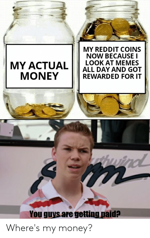 Wheres My Money: MY REDDIT COINS  NOW BECAUSE I  LOOK AT MEMES  ALL DAY AND GOT  REWARDED FOR IT  MY ACTUAL  MONEY  nind  You guys are getting paid? Where's my money?
