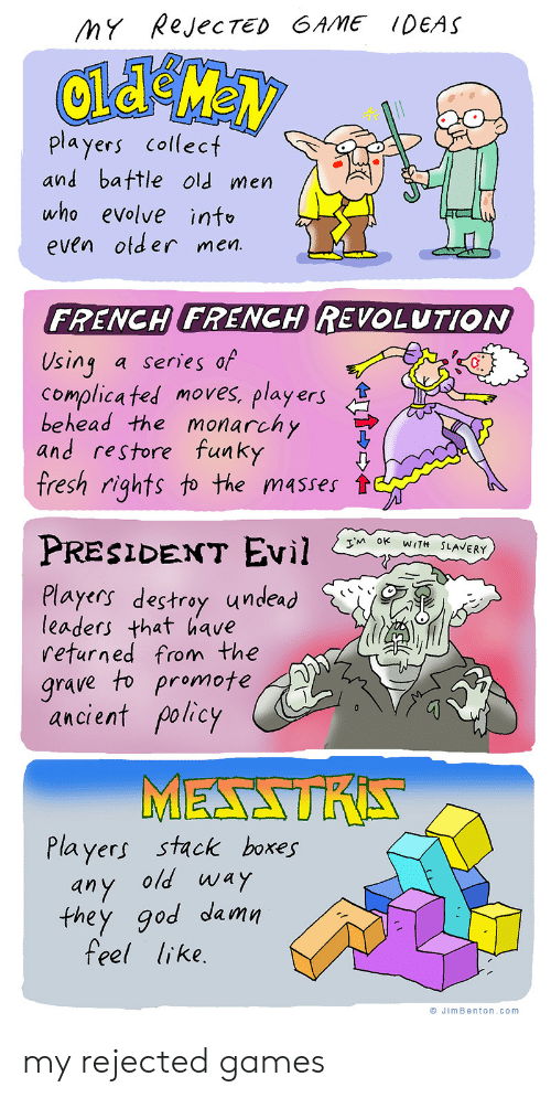 slavery: MY RejecTED GAME IDEAS  players collect  and battle old men  who evolve info  even otder men.  FRENCH FRENCH REVOLUTION  Using  Complica ted moves, players  behead the monarchy  and restore funky  fresh rights to the masses  a series of  PRESIDENT EVil  TM OK WITH SLAVERY  Players destroy undead  leaders that have  returned from the  grave to promote  ancient policy  MESSTRA  Players stack boxes  any old way  they god damn  feel like.  JimBenton.com my rejected games