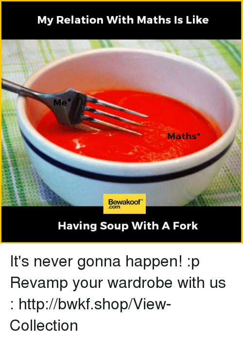 Memes, Http, and Never: My Relation With Maths ls Like  Maths  Bewakoof  Com  Having Soup With A Fork It's never gonna happen! :p  Revamp your wardrobe with us : http://bwkf.shop/View-Collection