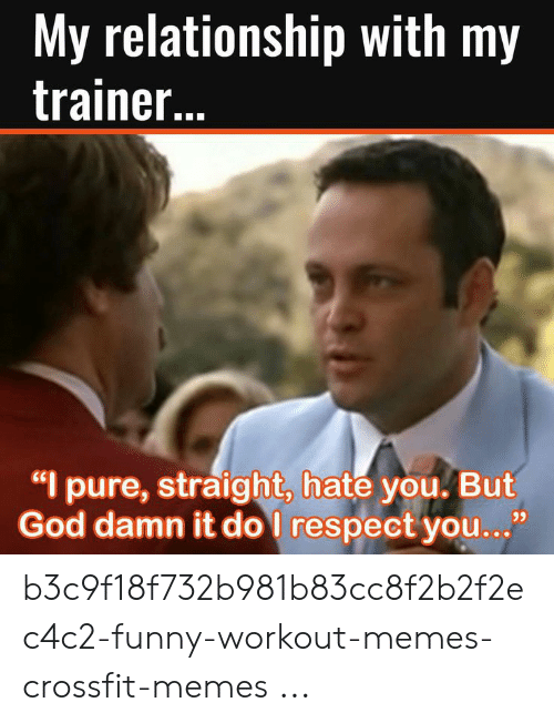 "Funny Workout Memes: My relationship with my  trainer..  ""I pure, straight, hate you. But  God damn it do I respect you...""  93 b3c9f18f732b981b83cc8f2b2f2ec4c2-funny-workout-memes-crossfit-memes ..."