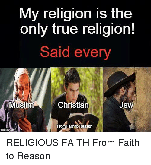 Memes, Muslim, and True: My religion is the  only true religion!  Said every  Christian  Muslim  Jew  From Faith to Reason RELIGIOUS FAITH  From Faith to Reason