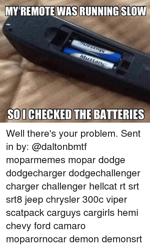 Sois: MY REMOTE WAS RUNNING SLOW  SOI CHECKED THE BATTERIES Well there's your problem. Sent in by: @daltonbmtf moparmemes mopar dodge dodgecharger dodgechallenger charger challenger hellcat rt srt srt8 jeep chrysler 300c viper scatpack carguys cargirls hemi chevy ford camaro moparornocar demon demonsrt