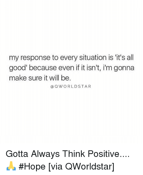 it's all good: my response to every situation is it's all  good' because even if it isn't, i'm gonna  make sure it will be  @ QWORLDSTAR Gotta Always Think Positive.... 🙏 #Hope [via QWorldstar]