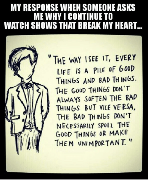 Memes, Responsibility, and 🤖: MY RESPONSE WHEN SOMEONE ASKS  ME WHY CONTINUE TO  WATCH SHOWS THAT BREAK MY HEART...  LIFE IS A PILE 0F G00D  THINGS AND BAD TH INGs.  THE GooD THINGS DON'T  ALWAYS SOFTEN THE BAP  THINGS BUT VILE VERSA.  THE BAD THINUS DON'T  NECESSARILY SPOIL THE  THIN& OR MAKE  THEM UNIMPORTANT