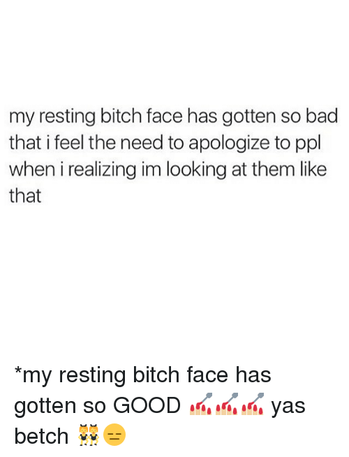 Memes, 🤖, and Ppl: my resting bitch face has gotten so bad  that i feel the need to apologize to ppl  when i realizing im looking at them like  that *my resting bitch face has gotten so GOOD 💅🏼💅🏼💅🏼 yas betch 👯😑