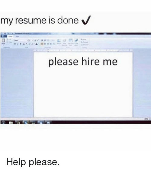 Help Please: my resume is done V  please hire me Help please.