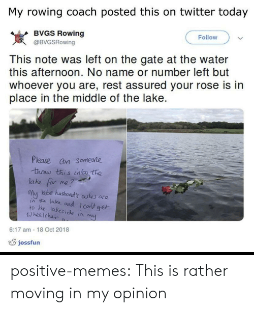 moving in: My rowing coach posted this on twitter today  BVGS Rowing  Follow  岌  This note was left on the gate at the water  this afternoon. No name or number left but  whoever you are, rest assured your rose is in  place in the middle of the lake.  @BVGSRowing  Please cn someare  lake for me?  my ate husboad't astes are  ia ta lake and I cont ge  ro he lakeside ta  wheelchai  6:17 am -18 Oct 2018  jossfun positive-memes:  This is rather moving in my opinion