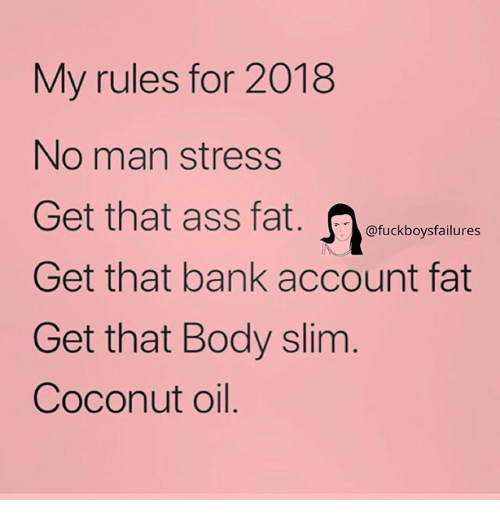 Coconut Oil: My rules for 2018  No man stress  Get that ass fat.etickbogptailure  Get that bank account fat  Get that Body slim  Coconut oil.  @fuckboysfailures