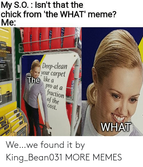 S O: My S.O. : Isn't that the  chick from 'the WHAT' meme?  Me:  sternunion  Deep-clean  your carpet  The like a  pro at a  fraction  of the  cost.  -WatenLaie  ndar  WHAT We…we found it by King_Bean031 MORE MEMES