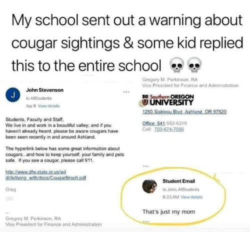Oregon: My school sent out a warning about  cougar sightings & some kid replied  this to the entire school  Gregory M. Perkinson, RA  Vice President for Finance arid Administration  John Stevenson  J  so Southern OREGON  UNIVERSITY  1250 Siskiyou BlvdAshland OR 97520  to AlStudents  Apr5 View details  Students, Faculty and Staff  We live in and work in a beautiful valley: and if you  haven't already heard, please be aware cougars have  been seen recently in and around Ashland.  Office: 541-552-6319  Cell: 703-674-7056  The hyperlink below has some great information about  cougars...and how to keep yourself, your family and pets  safe. If you see a cougar, please call 911.  http://weww.dfw.state.or.us/wi  clifeniving withidocs/CougarBroch.ndf  Student Email  Greg  to John, AllStudents  6:33 AM View details  That's just my mom  Gregory M.Perkinson, RA