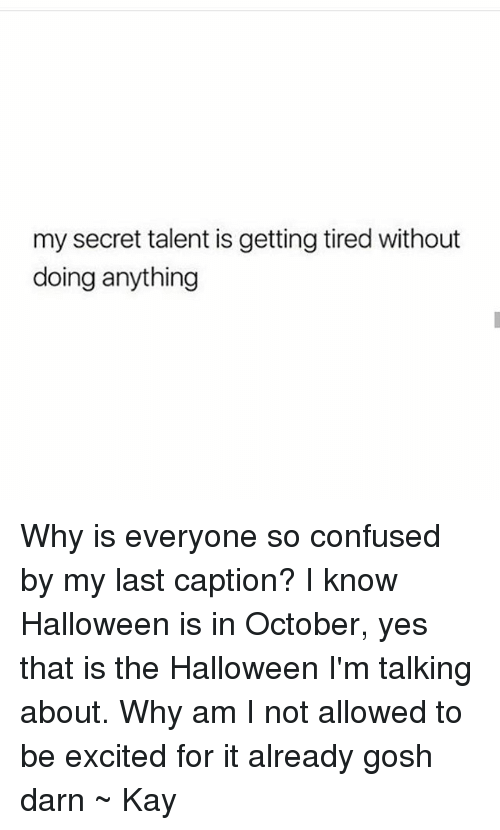 Confused, Halloween, and Tumblr: my secret talent is getting tired without  doing anything Why is everyone so confused by my last caption? I know Halloween is in October, yes that is the Halloween I'm talking about. Why am I not allowed to be excited for it already gosh darn ~ Kay