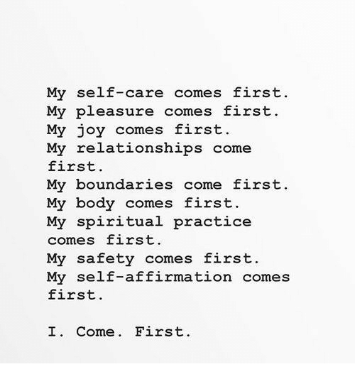 Affirmation: My self-care comes first  My pleasure comes first  My joy comes first.  My relationships come  first.  My boundaries come first.  My body comes first.  My spiritual practice  comes first.  My safety comes first.  My self-affirmation comes  first.  I. Come. First