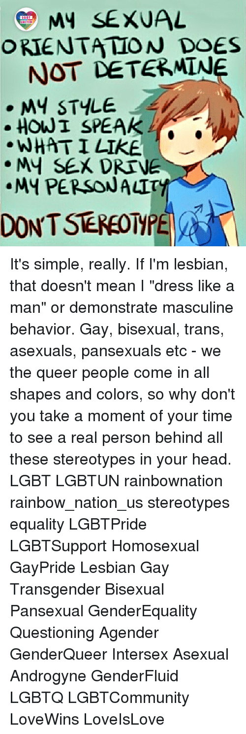 "Head, Lgbt, and Memes: MY SEXUAL  ORIENTATION DOES  LGBT  UNITED  NOT DETERMINe  . MY STYLE  HOW I SPEAKO  WHATI LIKE  MY SEX DRTVE  ·My PERSONA따  DONT STEREOTMPE It's simple, really. If I'm lesbian, that doesn't mean I ""dress like a man"" or demonstrate masculine behavior. Gay, bisexual, trans, asexuals, pansexuals etc - we the queer people come in all shapes and colors, so why don't you take a moment of your time to see a real person behind all these stereotypes in your head. LGBT LGBTUN rainbownation rainbow_nation_us stereotypes equality LGBTPride LGBTSupport Homosexual GayPride Lesbian Gay Transgender Bisexual Pansexual GenderEquality Questioning Agender GenderQueer Intersex Asexual Androgyne GenderFluid LGBTQ LGBTCommunity LoveWins LoveIsLove"