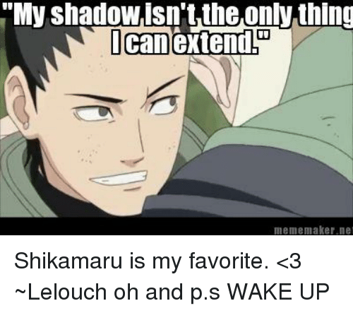 """Memes, 🤖, and Maker: """"My shadowisn't the only thing  I can extend  meme maker ne Shikamaru is my favorite. <3 ~Lelouch  oh and p.s WAKE UP"""