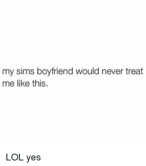 Boyfriend: my sims boyfriend would never treat  me like this. LOL yes
