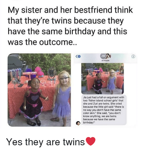 "fisher: My sister and her bestfriend think  that they're twins because they  have the same birthday and this  was the outcome..  Jw  4 People  Jia just had a full on argument with  two fisher island school girls' that  she and Zuri are twins. She cried  because the little girl said ""there is  no way you don't have the same  color skin."" She said, ""you don't  know anything, we are twins  because we have the same  birthday!"" Yes they are twins❤️"
