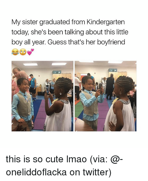 sister: My sister graduated from Kindergarten  today, she's been talking about this little  boy all year. Guess that's her boyfriend this is so cute lmao (via: @-oneliddoflacka on twitter)