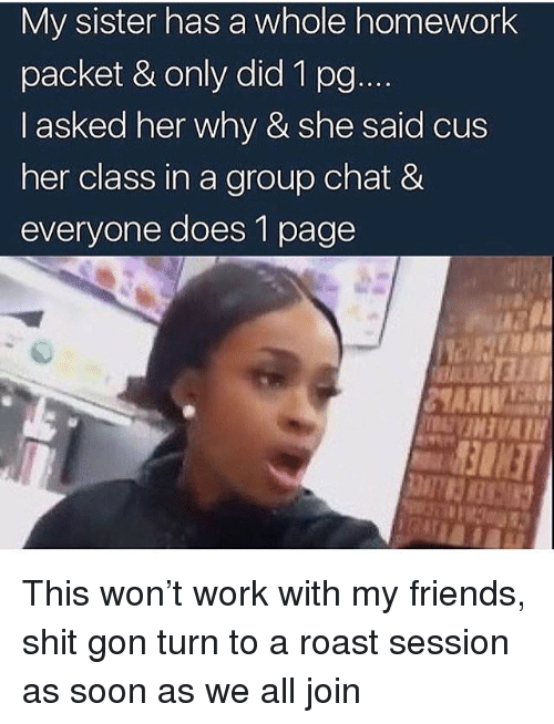 Friends, Group Chat, and Roast: My sister has a whole homework  packet & only did 1 po  I asked her why & she said cus  her class in a group chat &  everyone does 1 page This won't work with my friends, shit gon turn to a roast session as soon as we all join