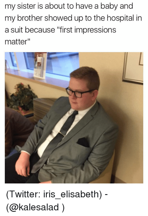 """Funny, Meme, and Hospital: my sister is about to have a baby and  my brother showed up to the hospital in  a suit because """"first impressions  matter (Twitter: iris_elisabeth) -(@kalesalad )"""