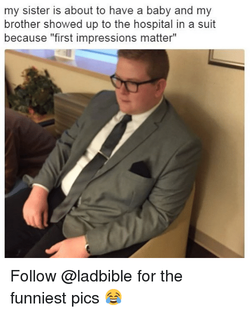 "Memes, Hospital, and Baby: my sister is about to have a baby and my  brother showed up to the hospital in a suit  because ""first impressions matter"" Follow @ladbible for the funniest pics 😂"