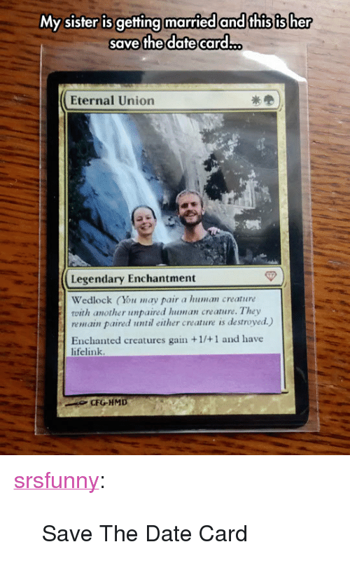 """gain: My sister is getting married and this is her  save the dafte card.  Eternal Union  Legendary Enchantment  Wedlock (You may pair a human creature  with another unpaired lhuman creature. They  remain paired until either creature is destroyed.)  Enchanted creatures gain +1/+1 and have  lifelink  CFGHMD <p><a href=""""http://srsfunny.net/post/159143014171/save-the-date-card"""" class=""""tumblr_blog"""">srsfunny</a>:</p>  <blockquote><p>Save The Date Card</p></blockquote>"""