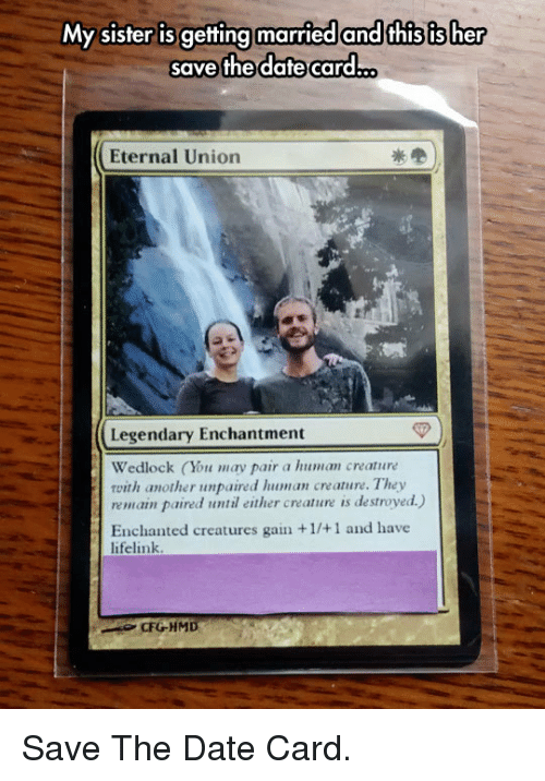 gain: My sister is getting married and this is her  save the dafte card.  Eternal Union  Legendary Enchantment  Wedlock (You may pair a human creature  with another unpaired lhuman creature. They  remain paired until either creature is destroyed.)  Enchanted creatures gain +1/+1 and have  lifelink  CFGHMD <p>Save The Date Card.</p>