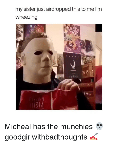 munchies: my sister just airdropped this to me l'm  wheezing  Ll Micheal has the munchies 💀 goodgirlwithbadthoughts 💅🏼