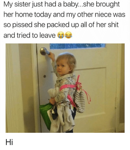 homely: My sister just had a baby...she brought  her home today and my other niece was  so pissed she packed up all of her shit  and tried to leave Hi