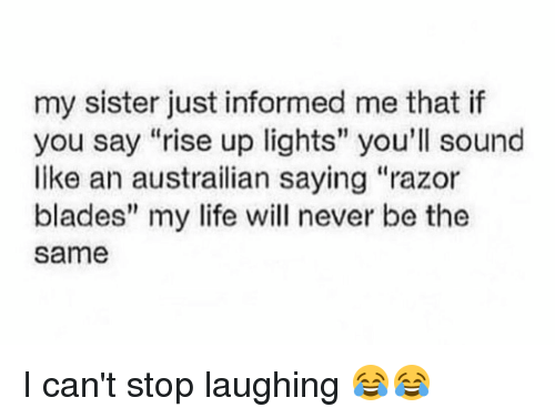 "razor blades: my sister just informed me that if  you say ""rise up lights"" you'll sound  like an austrailian saying ""razor  blades"" my life will never be the  Same I can't stop laughing 😂😂"