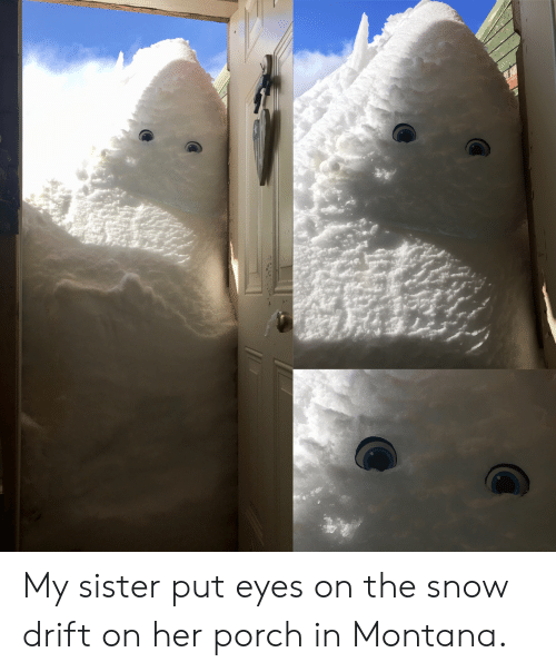 Montana: My sister put eyes on the snow drift on her porch in Montana.