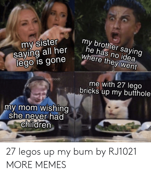 Legos: my sister  saying all her  lego is gone  my brother saying  he has no idea  where they went  bearboob  me with 27 lego  bricks up my butthole  my mom wishing  she never had  children 27 legos up my bum by RJ1021 MORE MEMES