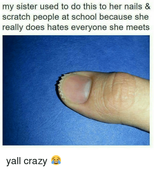 Funny, Scratch, and Scratching: my sister used to do this to her nails &  scratch people at school because she  really does hates everyone she meets yall crazy 😂