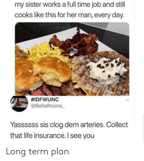 insurance: my sister works a full time job and stll  cooks like this for her man, every day.  #IDFWUNC  @BellaRoona_  Yassssss sis clog dem arteries. Collect  that life insurance. I see you Long term plan